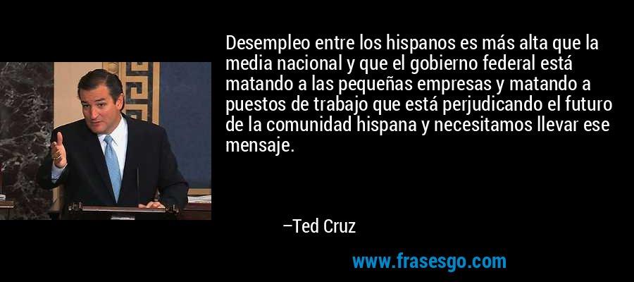 Desempleo entre los hispanos es más alta que la media nacional y que el gobierno federal está matando a las pequeñas empresas y matando a puestos de trabajo que está perjudicando el futuro de la comunidad hispana y necesitamos llevar ese mensaje. – Ted Cruz