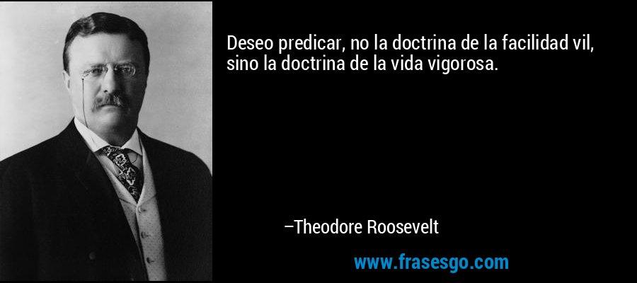 Deseo predicar, no la doctrina de la facilidad vil, sino la doctrina de la vida vigorosa. – Theodore Roosevelt