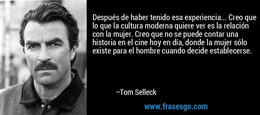 Después de haber tenido esa experiencia... Creo que lo que la cultura moderna quiere ver es la relación con la mujer. Creo que no se puede contar una historia en el cine hoy en día, donde la mujer sólo existe para el hombre cuando decide establecerse. – Tom Selleck
