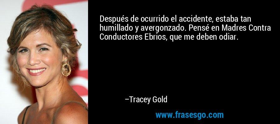 Después de ocurrido el accidente, estaba tan humillado y avergonzado. Pensé en Madres Contra Conductores Ebrios, que me deben odiar. – Tracey Gold