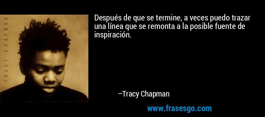 Después de que se termine, a veces puedo trazar una línea que se remonta a la posible fuente de inspiración. – Tracy Chapman