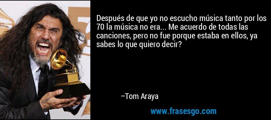 Después de que yo no escucho música tanto por los 70 la música no era... Me acuerdo de todas las canciones, pero no fue porque estaba en ellos, ya sabes lo que quiero decir? – Tom Araya