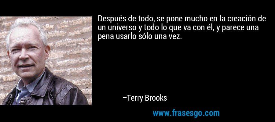 Después de todo, se pone mucho en la creación de un universo y todo lo que va con él, y parece una pena usarlo sólo una vez. – Terry Brooks