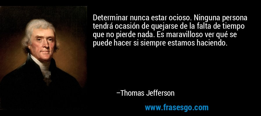 Determinar nunca estar ocioso. Ninguna persona tendrá ocasión de quejarse de la falta de tiempo que no pierde nada. Es maravilloso ver qué se puede hacer si siempre estamos haciendo. – Thomas Jefferson