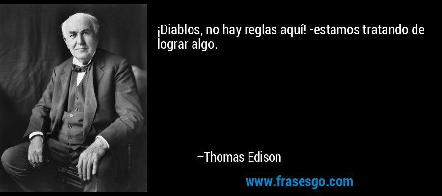 ¡Diablos, no hay reglas aquí! -estamos tratando de lograr algo. – Thomas Edison