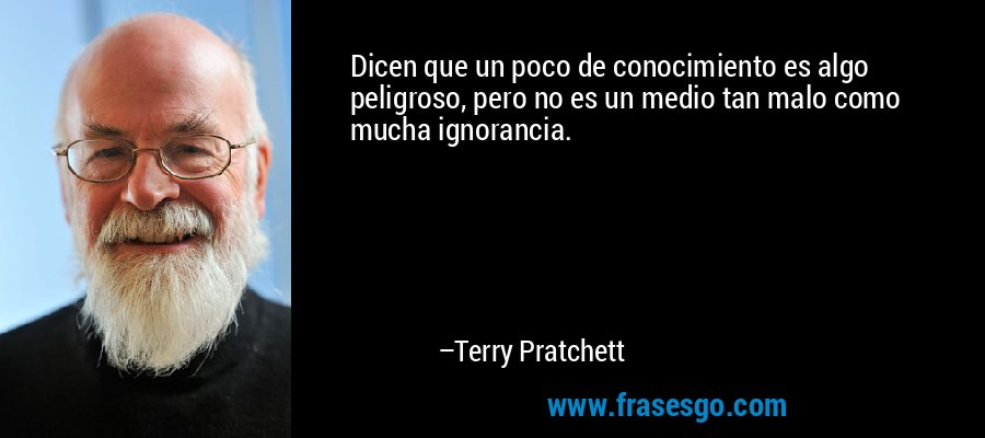 Dicen que un poco de conocimiento es algo peligroso, pero no es un medio tan malo como mucha ignorancia. – Terry Pratchett