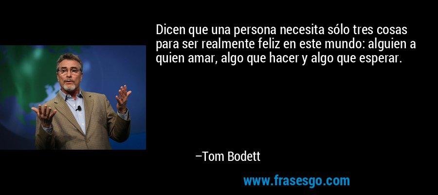 Dicen que una persona necesita sólo tres cosas para ser realmente feliz en este mundo: alguien a quien amar, algo que hacer y algo que esperar. – Tom Bodett