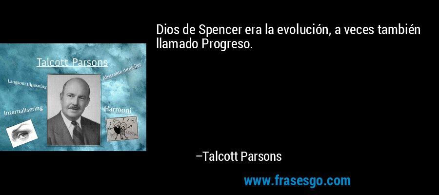 Dios de Spencer era la evolución, a veces también llamado Progreso. – Talcott Parsons