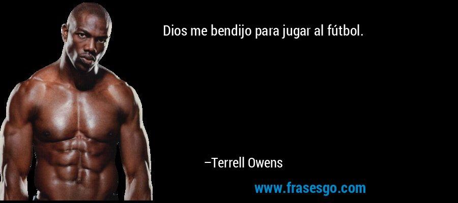 Dios me bendijo para jugar al fútbol. – Terrell Owens