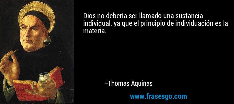 Dios no debería ser llamado una sustancia individual, ya que el principio de individuación es la materia. – Thomas Aquinas