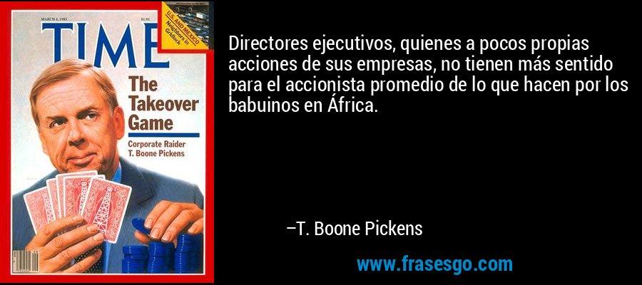 Directores ejecutivos, quienes a pocos propias acciones de sus empresas, no tienen más sentido para el accionista promedio de lo que hacen por los babuinos en África. – T. Boone Pickens