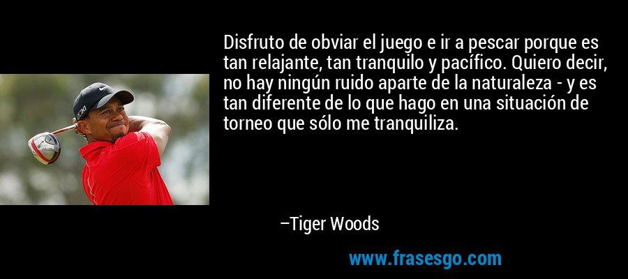 Disfruto de obviar el juego e ir a pescar porque es tan relajante, tan tranquilo y pacífico. Quiero decir, no hay ningún ruido aparte de la naturaleza - y es tan diferente de lo que hago en una situación de torneo que sólo me tranquiliza. – Tiger Woods