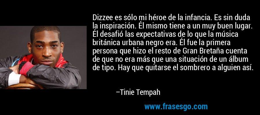 Dizzee es sólo mi héroe de la infancia. Es sin duda la inspiración. Él mismo tiene a un muy buen lugar. Él desafió las expectativas de lo que la música británica urbana negro era. Él fue la primera persona que hizo el resto de Gran Bretaña cuenta de que no era más que una situación de un álbum de tipo. Hay que quitarse el sombrero a alguien así. – Tinie Tempah
