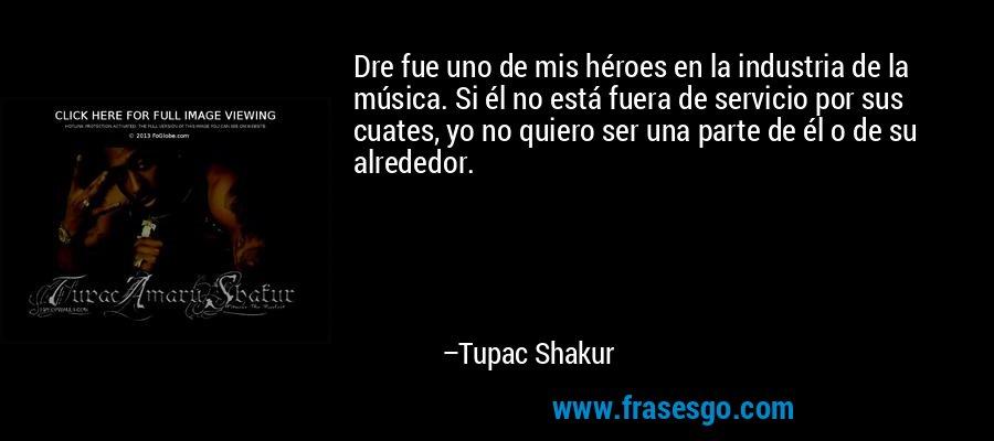 Dre fue uno de mis héroes en la industria de la música. Si él no está fuera de servicio por sus cuates, yo no quiero ser una parte de él o de su alrededor. – Tupac Shakur