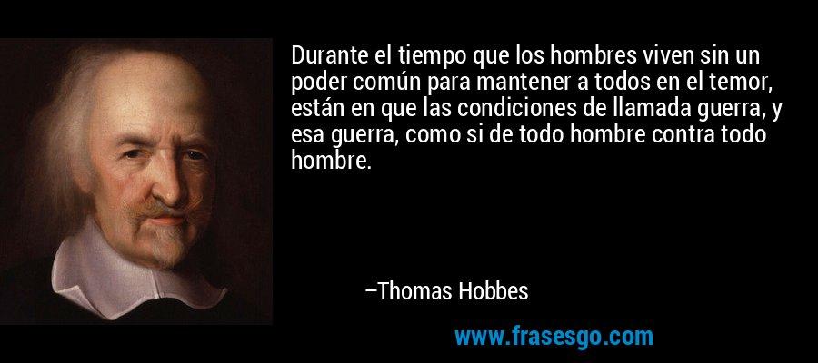 Durante el tiempo que los hombres viven sin un poder común para mantener a todos en el temor, están en que las condiciones de llamada guerra, y esa guerra, como si de todo hombre contra todo hombre. – Thomas Hobbes