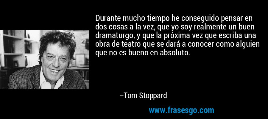 Durante mucho tiempo he conseguido pensar en dos cosas a la vez, que yo soy realmente un buen dramaturgo, y que la próxima vez que escriba una obra de teatro que se dará a conocer como alguien que no es bueno en absoluto. – Tom Stoppard