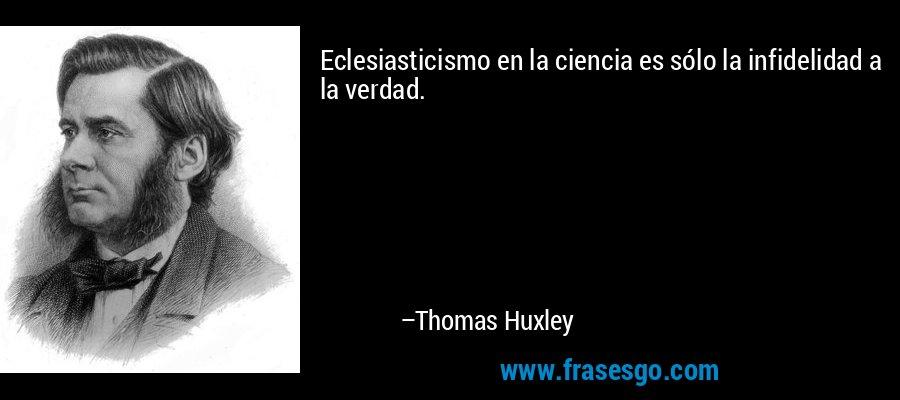 Eclesiasticismo en la ciencia es sólo la infidelidad a la verdad. – Thomas Huxley