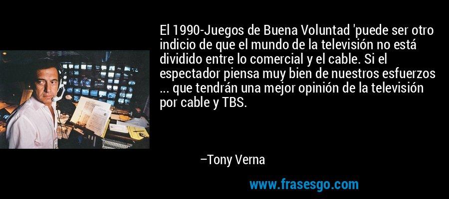El 1990-Juegos de Buena Voluntad 'puede ser otro indicio de que el mundo de la televisión no está dividido entre lo comercial y el cable. Si el espectador piensa muy bien de nuestros esfuerzos ... que tendrán una mejor opinión de la televisión por cable y TBS. – Tony Verna