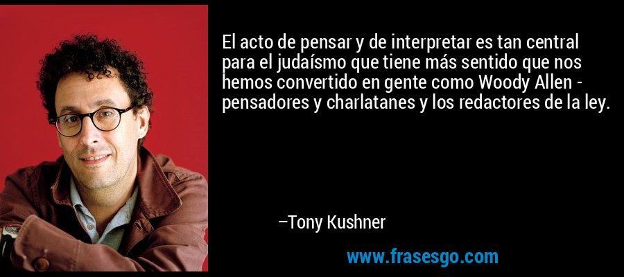 El acto de pensar y de interpretar es tan central para el judaísmo que tiene más sentido que nos hemos convertido en gente como Woody Allen - pensadores y charlatanes y los redactores de la ley. – Tony Kushner