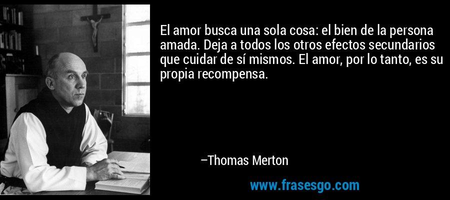 El amor busca una sola cosa: el bien de la persona amada. Deja a todos los otros efectos secundarios que cuidar de sí mismos. El amor, por lo tanto, es su propia recompensa. – Thomas Merton