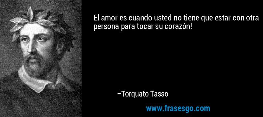 El amor es cuando usted no tiene que estar con otra persona para tocar su corazón! – Torquato Tasso