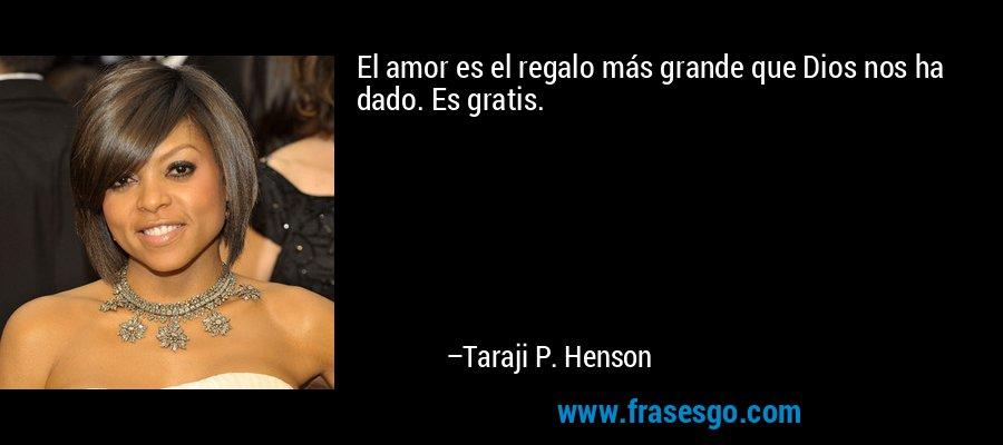 El amor es el regalo más grande que Dios nos ha dado. Es gratis. – Taraji P. Henson