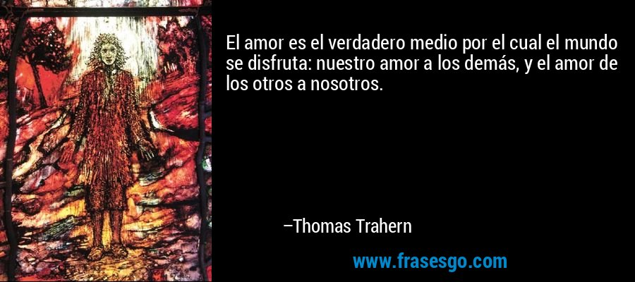 El amor es el verdadero medio por el cual el mundo se disfruta: nuestro amor a los demás, y el amor de los otros a nosotros. – Thomas Trahern