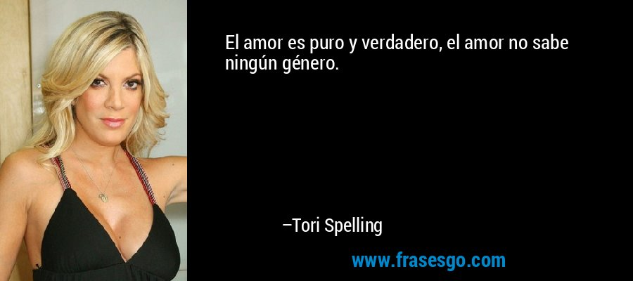 El amor es puro y verdadero, el amor no sabe ningún género. – Tori Spelling