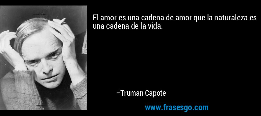El amor es una cadena de amor que la naturaleza es una cadena de la vida. – Truman Capote