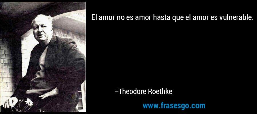 El amor no es amor hasta que el amor es vulnerable. – Theodore Roethke