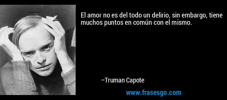 El amor no es del todo un delirio, sin embargo, tiene muchos puntos en común con el mismo. – Truman Capote