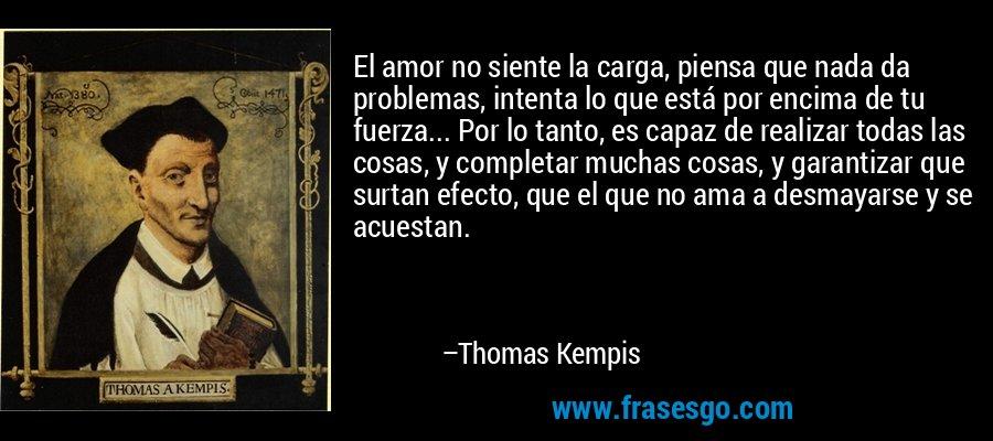 El amor no siente la carga, piensa que nada da problemas, intenta lo que está por encima de tu fuerza... Por lo tanto, es capaz de realizar todas las cosas, y completar muchas cosas, y garantizar que surtan efecto, que el que no ama a desmayarse y se acuestan. – Thomas Kempis