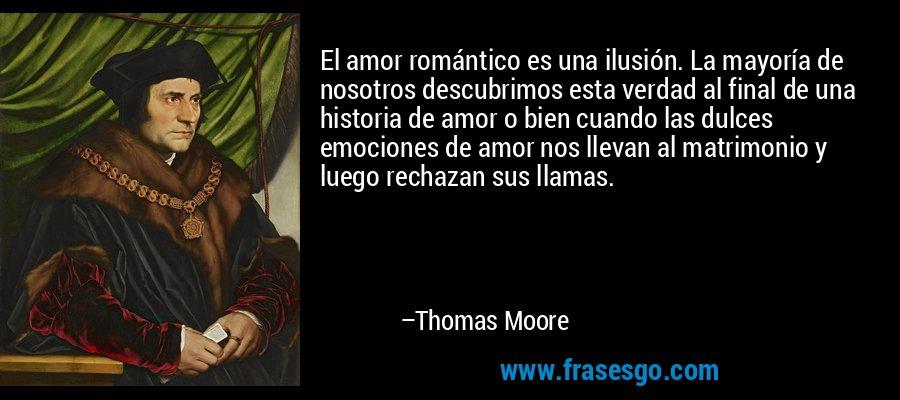 El amor romántico es una ilusión. La mayoría de nosotros descubrimos esta verdad al final de una historia de amor o bien cuando las dulces emociones de amor nos llevan al matrimonio y luego rechazan sus llamas. – Thomas Moore