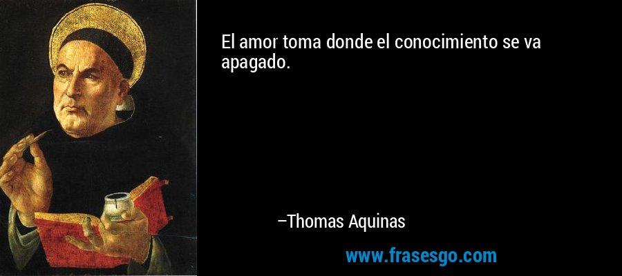 El amor toma donde el conocimiento se va apagado. – Thomas Aquinas