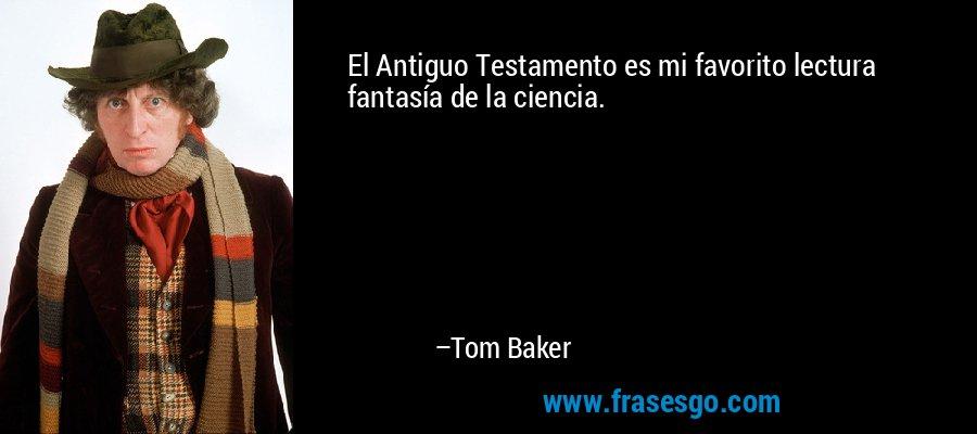 El Antiguo Testamento es mi favorito lectura fantasía de la ciencia. – Tom Baker