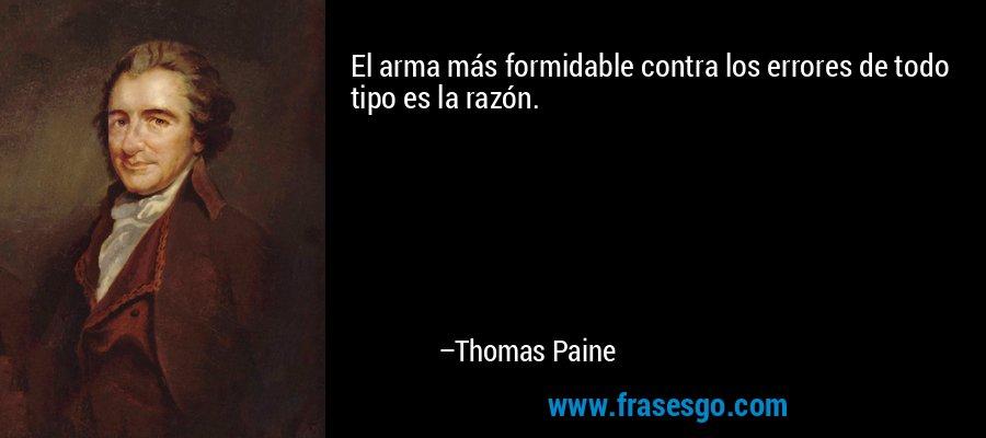 El arma más formidable contra los errores de todo tipo es la razón. – Thomas Paine