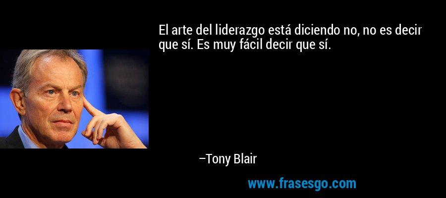 El arte del liderazgo está diciendo no, no es decir que sí. Es muy fácil decir que sí. – Tony Blair