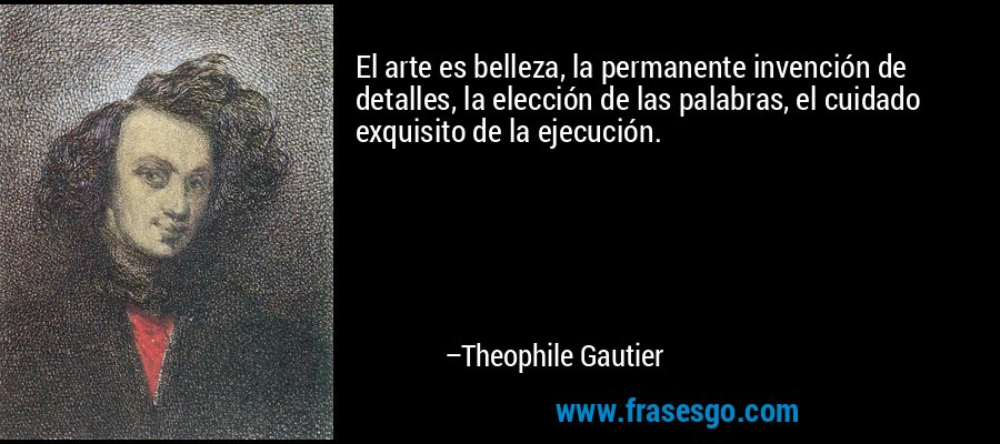 El arte es belleza, la permanente invención de detalles, la elección de las palabras, el cuidado exquisito de la ejecución. – Theophile Gautier