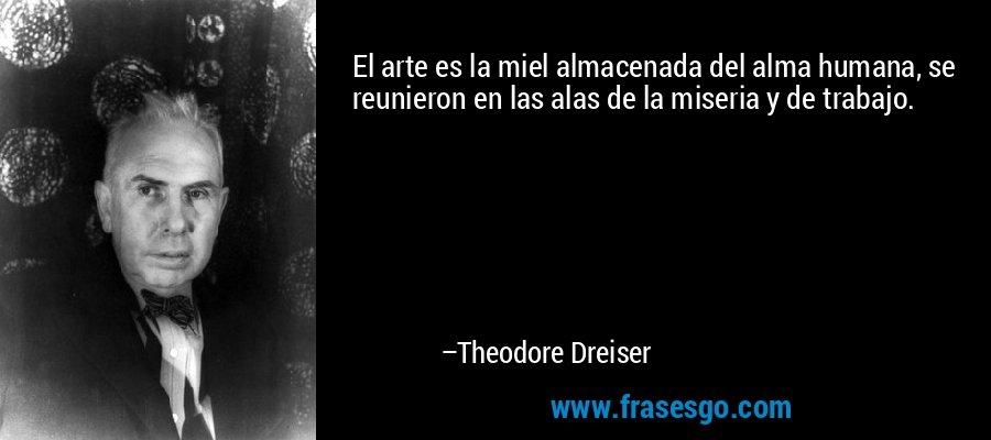 El arte es la miel almacenada del alma humana, se reunieron en las alas de la miseria y de trabajo. – Theodore Dreiser
