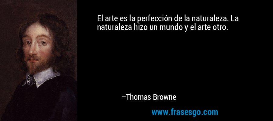 El arte es la perfección de la naturaleza. La naturaleza hizo un mundo y el arte otro. – Thomas Browne