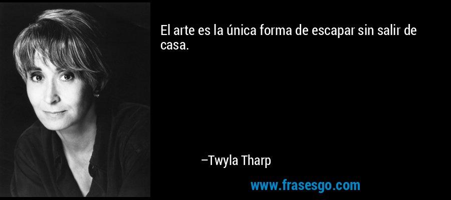 El arte es la única forma de escapar sin salir de casa. – Twyla Tharp