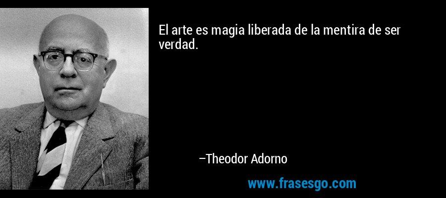 El arte es magia liberada de la mentira de ser verdad. – Theodor Adorno