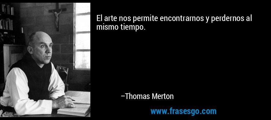 El arte nos permite encontrarnos y perdernos al mismo tiempo. – Thomas Merton
