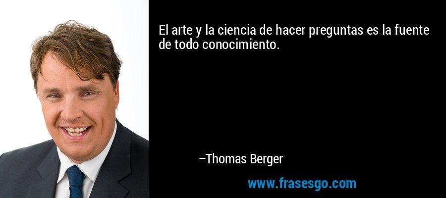 El arte y la ciencia de hacer preguntas es la fuente de todo conocimiento. – Thomas Berger