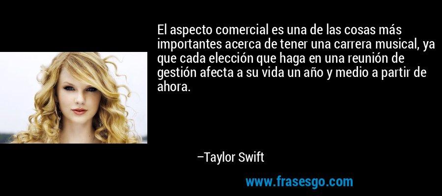 El aspecto comercial es una de las cosas más importantes acerca de tener una carrera musical, ya que cada elección que haga en una reunión de gestión afecta a su vida un año y medio a partir de ahora. – Taylor Swift
