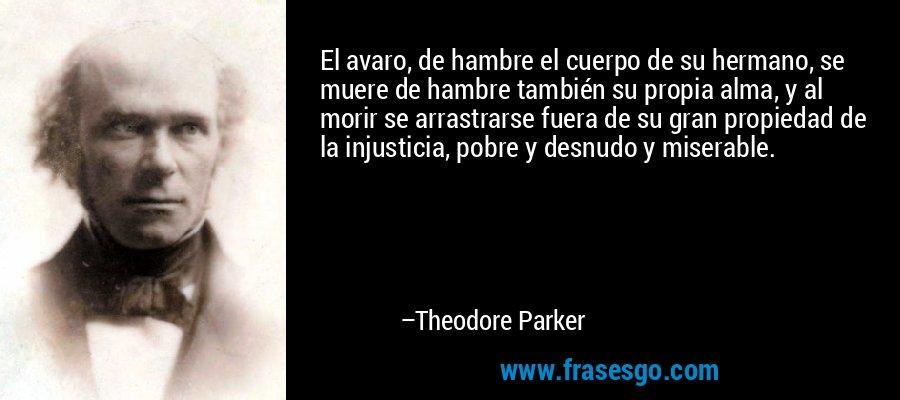El avaro, de hambre el cuerpo de su hermano, se muere de hambre también su propia alma, y al morir se arrastrarse fuera de su gran propiedad de la injusticia, pobre y desnudo y miserable. – Theodore Parker