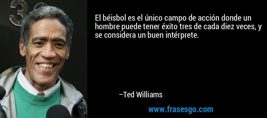 El béisbol es el único campo de acción donde un hombre puede tener éxito tres de cada diez veces, y se considera un buen intérprete. – Ted Williams