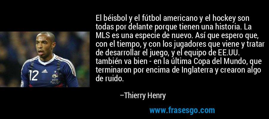 El béisbol y el fútbol americano y el hockey son todas por delante porque tienen una historia. La MLS es una especie de nuevo. Así que espero que, con el tiempo, y con los jugadores que viene y tratar de desarrollar el juego, y el equipo de EE.UU. también va bien - en la última Copa del Mundo, que terminaron por encima de Inglaterra y crearon algo de ruido. – Thierry Henry