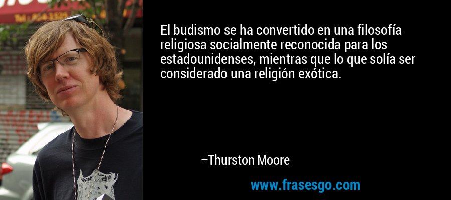 El budismo se ha convertido en una filosofía religiosa socialmente reconocida para los estadounidenses, mientras que lo que solía ser considerado una religión exótica. – Thurston Moore
