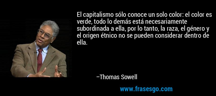 El capitalismo sólo conoce un solo color: el color es verde, todo lo demás está necesariamente subordinada a ella, por lo tanto, la raza, el género y el origen étnico no se pueden considerar dentro de ella. – Thomas Sowell